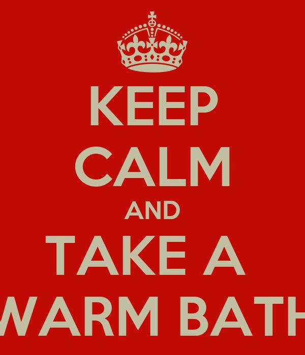 KEEP CALM AND TAKE A  WARM BATH