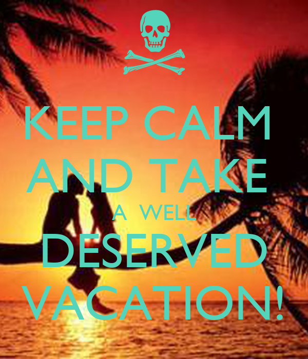 KEEP CALM  AND TAKE  A  WELL DESERVED VACATION!