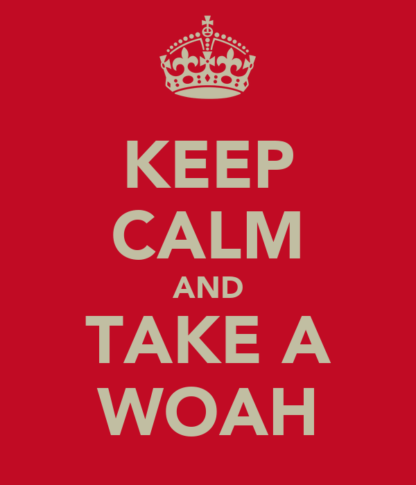 KEEP CALM AND TAKE A WOAH