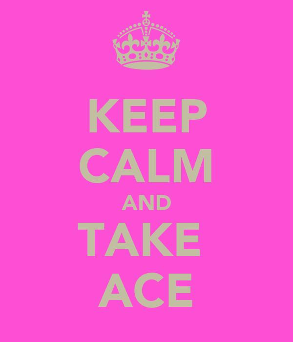 KEEP CALM AND TAKE  ACE