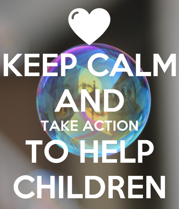 KEEP CALM AND TAKE ACTION TO HELP CHILDREN