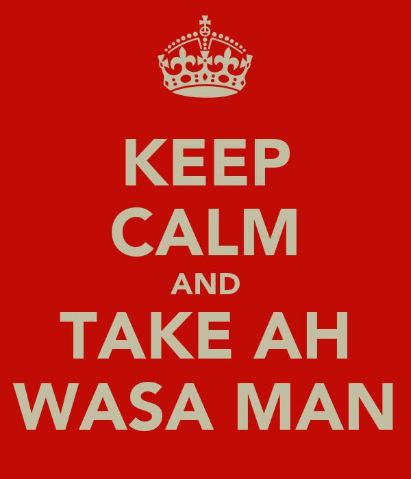 KEEP CALM AND TAKE AH WASA MAN