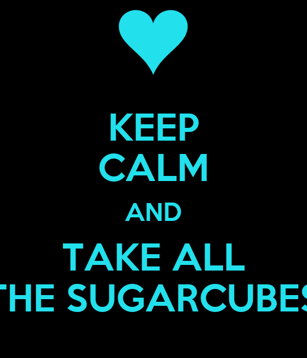 KEEP CALM AND TAKE ALL THE SUGARCUBES
