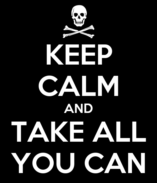 KEEP CALM AND TAKE ALL YOU CAN