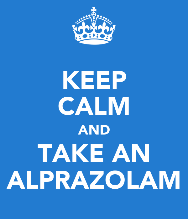 KEEP CALM AND TAKE AN ALPRAZOLAM
