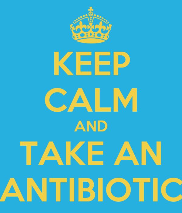 KEEP CALM AND TAKE AN ANTIBIOTIC