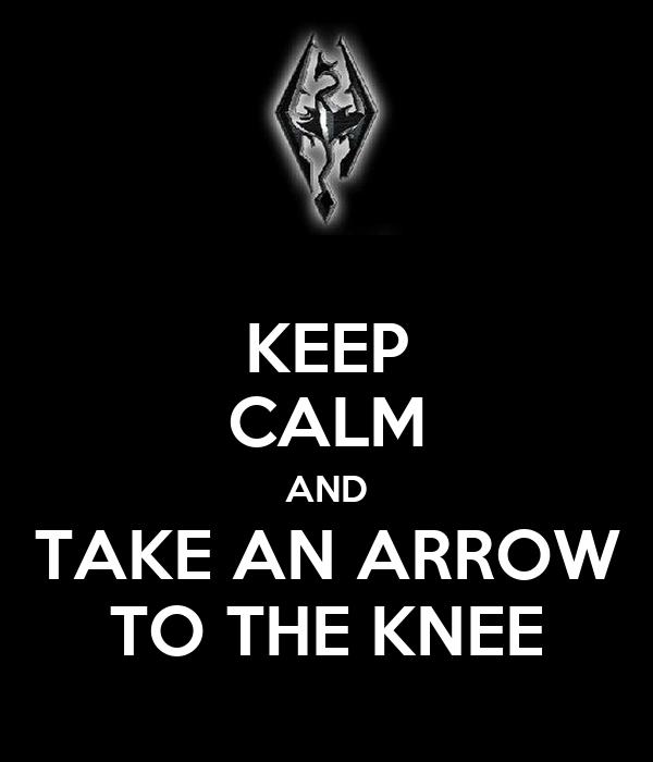 KEEP CALM AND TAKE AN ARROW TO THE KNEE