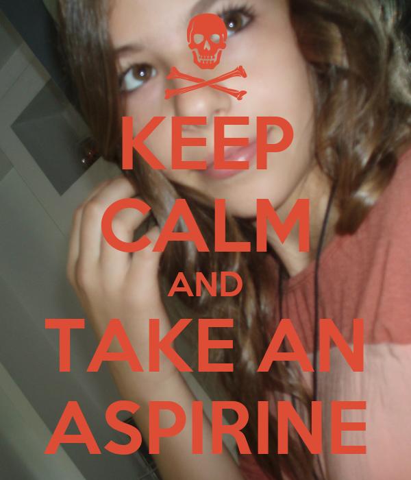 KEEP CALM AND TAKE AN ASPIRINE