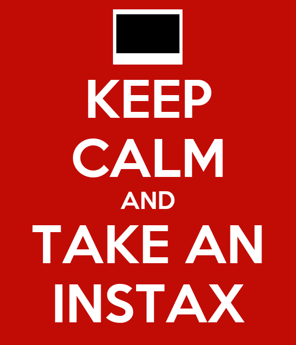KEEP CALM AND TAKE AN INSTAX