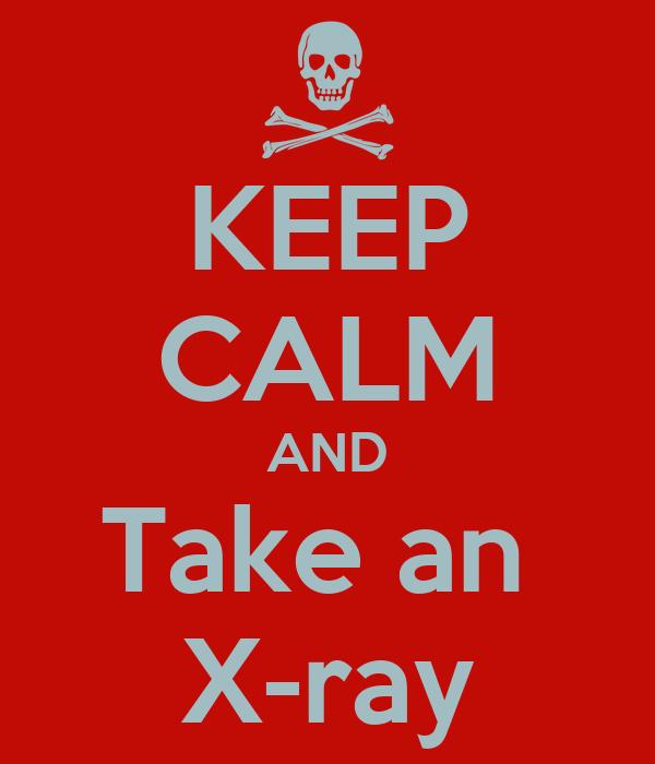 KEEP CALM AND Take an  X-ray