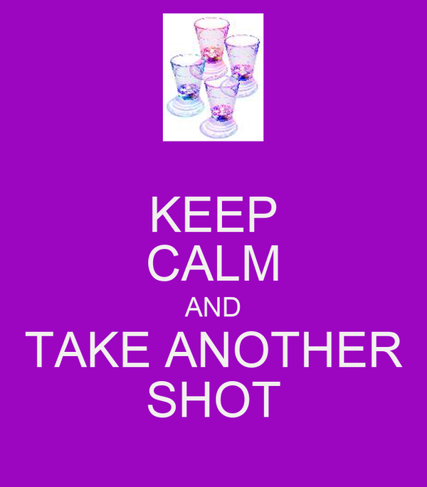 KEEP CALM AND TAKE ANOTHER SHOT