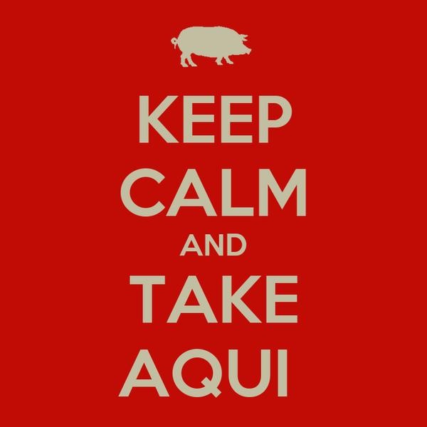 KEEP CALM AND TAKE AQUI