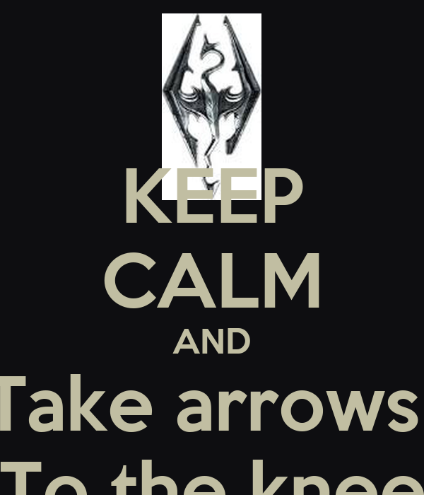 KEEP CALM AND Take arrows  To the knee