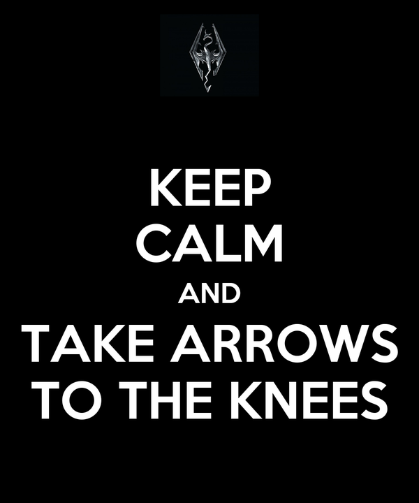 KEEP CALM AND TAKE ARROWS TO THE KNEES