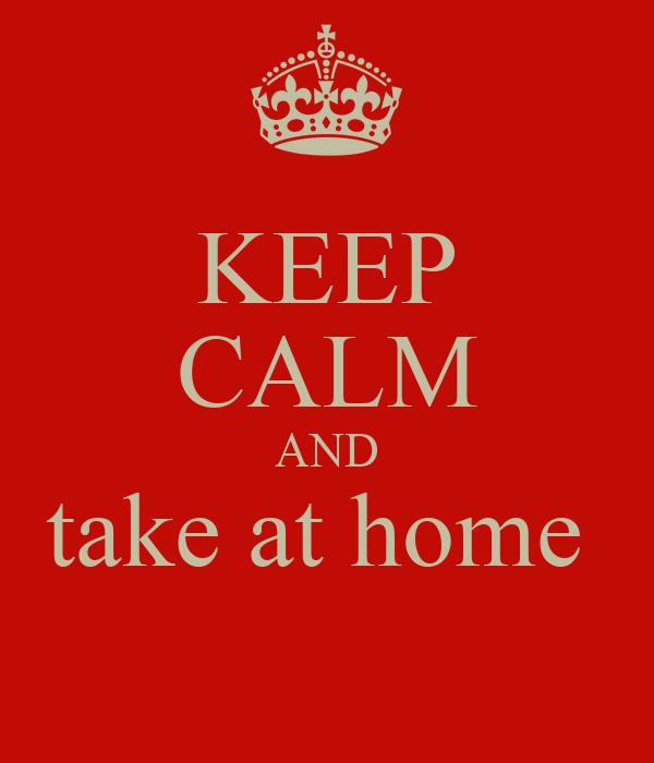 KEEP CALM AND take at home