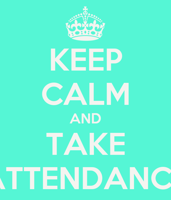 KEEP CALM AND TAKE ATTENDANCE