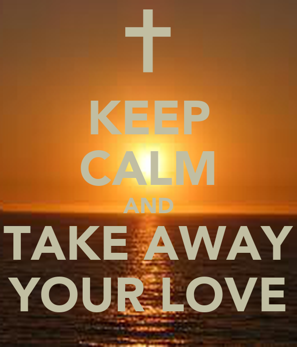 KEEP CALM AND TAKE AWAY YOUR LOVE