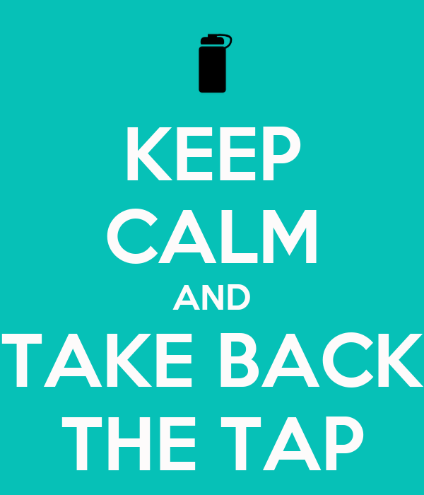 KEEP CALM AND TAKE BACK THE TAP