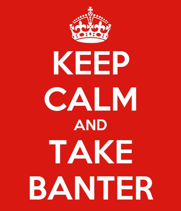 KEEP CALM AND TAKE BANTER