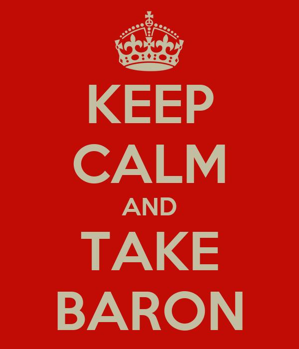 KEEP CALM AND TAKE BARON