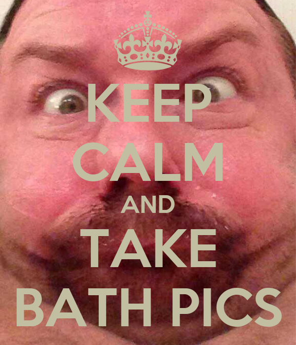 KEEP CALM AND TAKE BATH PICS
