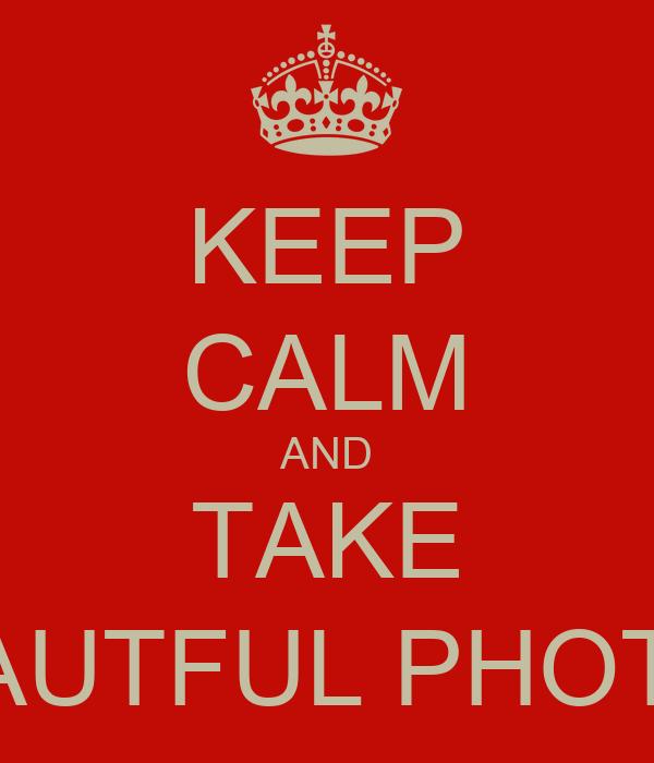 KEEP CALM AND TAKE BEAUTFUL PHOTOS