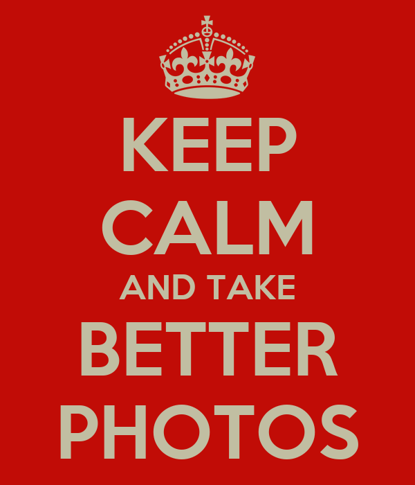 KEEP CALM AND TAKE BETTER PHOTOS