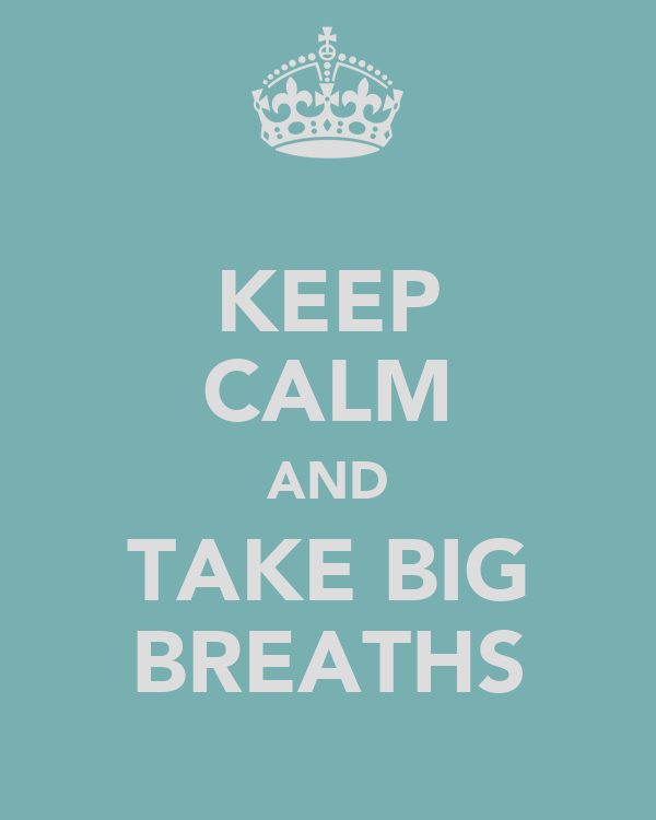 KEEP CALM AND TAKE BIG BREATHS