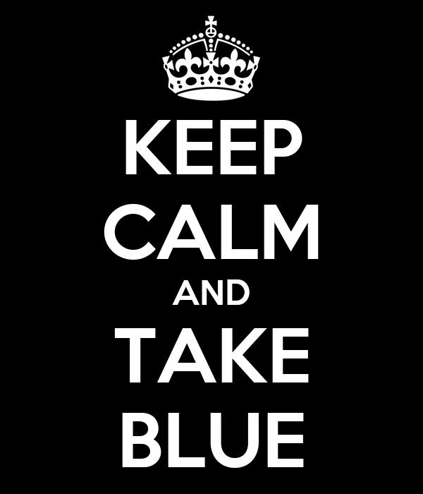 KEEP CALM AND TAKE BLUE