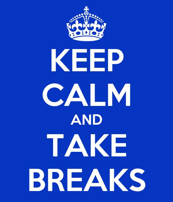 KEEP CALM AND TAKE BREAKS