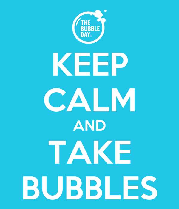 KEEP CALM AND TAKE BUBBLES