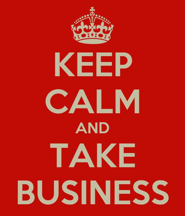 KEEP CALM AND TAKE BUSINESS
