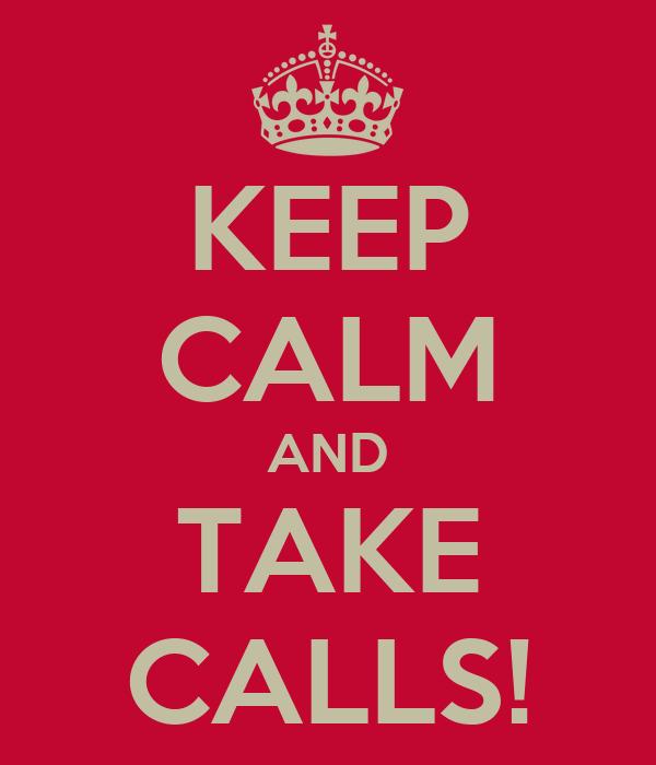KEEP CALM AND TAKE CALLS!