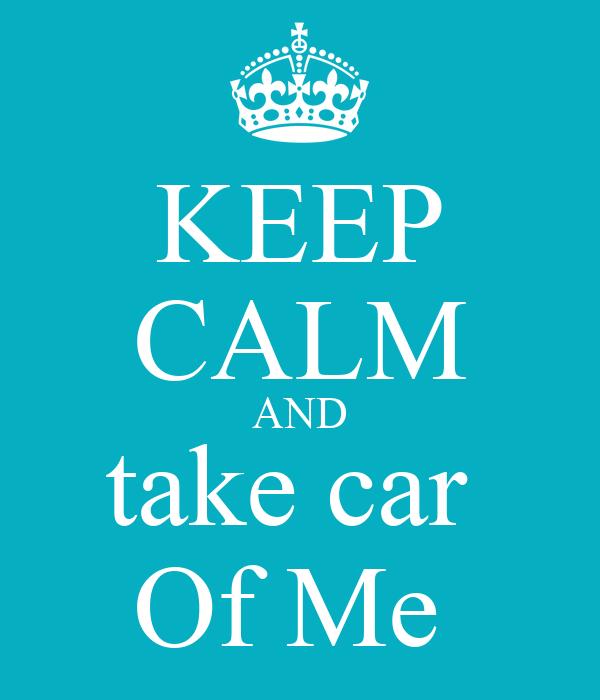 KEEP CALM AND take car  Of Me