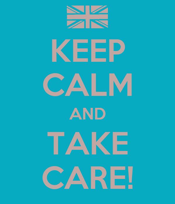 KEEP CALM AND TAKE CARE!