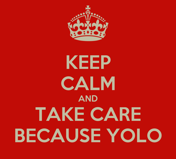 KEEP CALM AND TAKE CARE BECAUSE YOLO