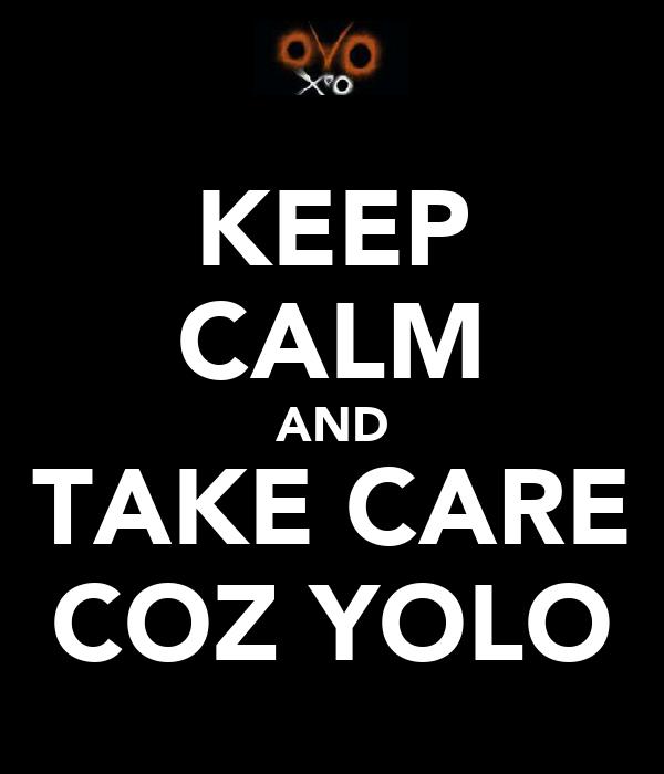 KEEP CALM AND TAKE CARE COZ YOLO