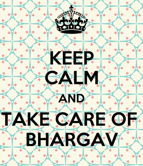 KEEP CALM AND TAKE CARE OF  BHARGAV