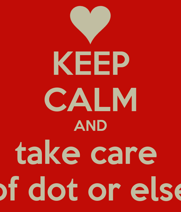 KEEP CALM AND take care  of dot or else