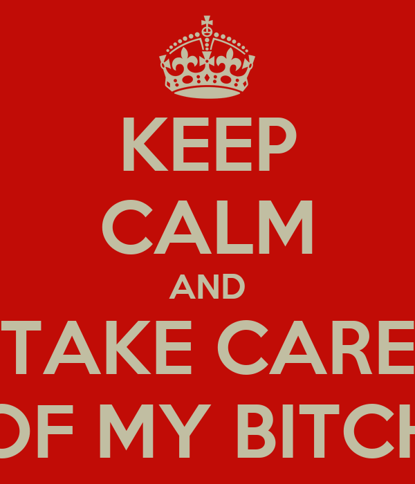 KEEP CALM AND TAKE CARE OF MY BITCH