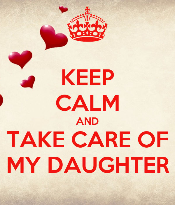 KEEP CALM AND TAKE CARE OF MY DAUGHTER