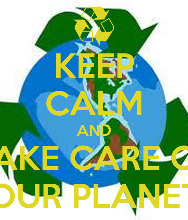 KEEP CALM AND TAKE CARE OF OUR PLANET