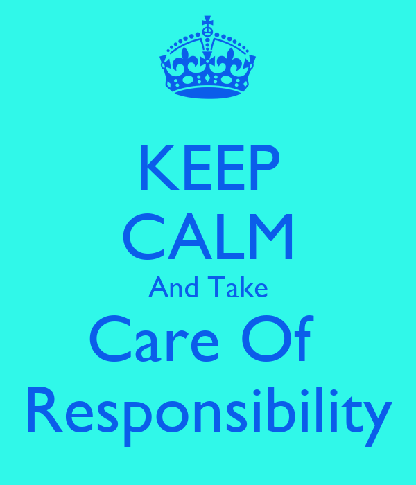 KEEP CALM And Take Care Of  Responsibility