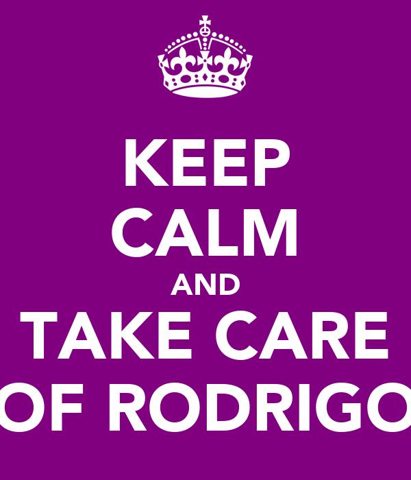 KEEP CALM AND TAKE CARE OF RODRIGO