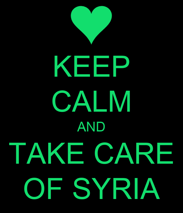 KEEP CALM AND TAKE CARE OF SYRIA