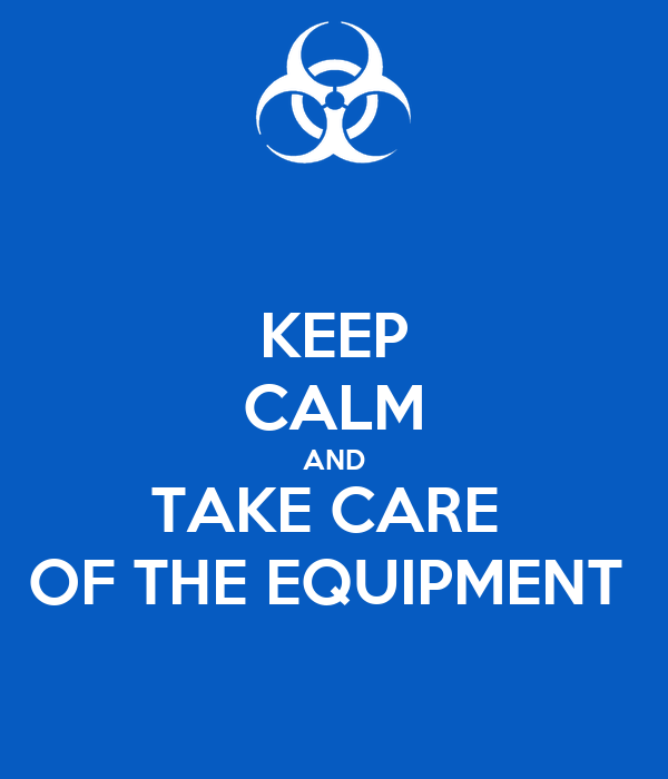 KEEP CALM AND TAKE CARE  OF THE EQUIPMENT
