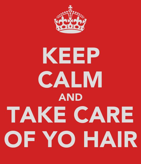 KEEP CALM AND TAKE CARE OF YO HAIR