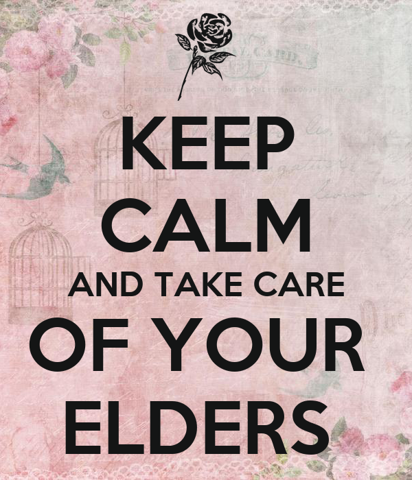 KEEP CALM AND TAKE CARE OF YOUR  ELDERS