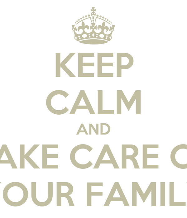 KEEP CALM AND TAKE CARE OF YOUR FAMILY
