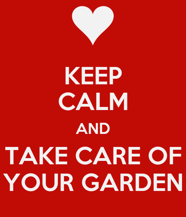 KEEP CALM AND TAKE CARE OF YOUR GARDEN